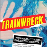 Trainwreck: The Women We Love to Hate, Mock, and Fear… and Why